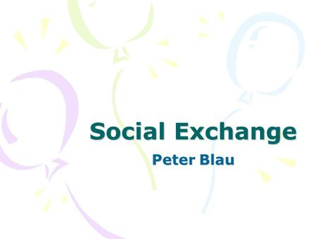 Social Exchange Peter Blau. Two functions of social exchange (1)Establish bonds of friendship Ex. The ceremonial Kula exchange in Western Pacific — the.