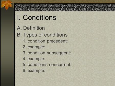 I. Conditions A. Definition B. Types of conditions 1. condition precedent: 2. example: 3. condition subsequent: 4. example: 5. conditions concurrent: 6.