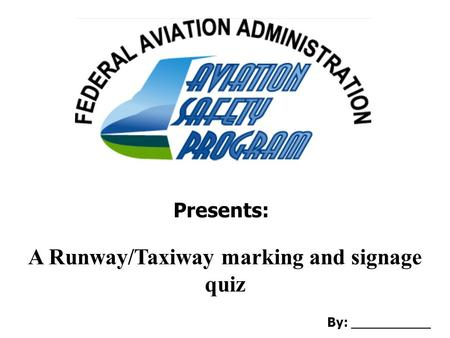 Presents: A Runway/Taxiway marking and signage quiz By: __________.