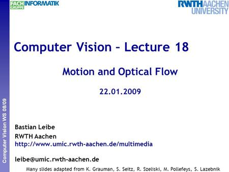Perceptual and Sensory Augmented Computing Computer Vision WS 08/09 Computer Vision – Lecture 18 Motion and Optical Flow 22.01.2009 Bastian Leibe RWTH.