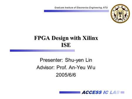 ACCESS IC LAB Graduate Institute of Electronics Engineering, NTU FPGA Design with Xilinx ISE Presenter: Shu-yen Lin Advisor: Prof. An-Yeu Wu 2005/6/6.