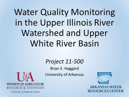 Water Quality Monitoring in the Upper Illinois River Watershed and Upper White River Basin Project 11-500 Brian E. Haggard University of Arkansas.