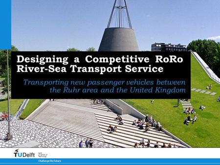Challenge the future Delft University of Technology Designing a Competitive RoRo River-Sea Transport Service Transporting new passenger vehicles between.