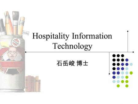 Hospitality Information Technology 石岳峻 博士. 用書 教科用書 –Hospitality Information Systems and E-Commerce Author: Tesone, D.V., Wiley, 2005 參考用書 –Technology.