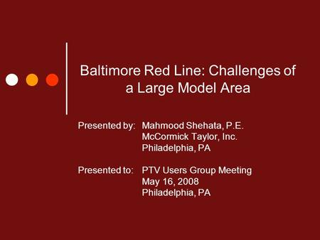 Baltimore Red Line: Challenges of a Large Model Area Presented by: Mahmood Shehata, P.E. McCormick Taylor, Inc. Philadelphia, PA Presented to:PTV Users.