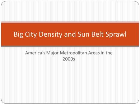 America's Major Metropolitan Areas in the 2000s Big City Density and Sun Belt Sprawl.