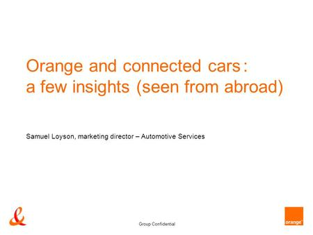 Group Confidential Orange and connected cars : a few insights (seen from abroad) Samuel Loyson, marketing director – Automotive Services.