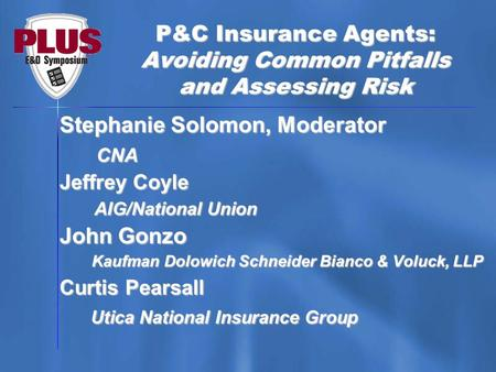 P&C Insurance Agents: Avoiding Common Pitfalls and Assessing Risk Stephanie Solomon, Moderator CNA CNA Jeffrey Coyle AIG/National Union AIG/National Union.
