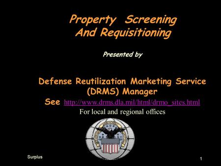 Surplus 1 Property Screening And Requisitioning Presented by Defense Reutilization Marketing Service (DRMS) Manager See