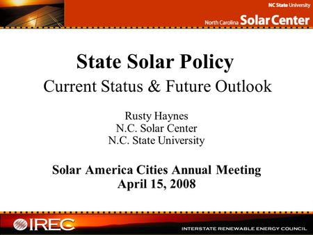 State Solar Policy Current Status & Future Outlook Rusty Haynes N.C. Solar Center N.C. State University Solar America Cities Annual Meeting April 15, 2008.