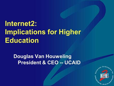 Internet2: Implications for Higher Education Douglas Van Houweling President & CEO -- UCAID.