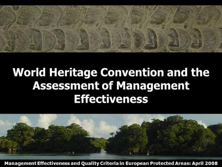 Management Effectiveness and Quality Criteria in European Protected Areas: April 2008 World Heritage Convention and the Assessment of Management Effectiveness.