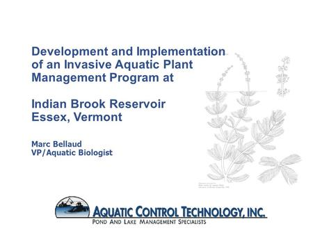 Development and Implementation of an Invasive Aquatic Plant Management Program at Indian Brook Reservoir Essex, Vermont Marc Bellaud VP/Aquatic Biologist.