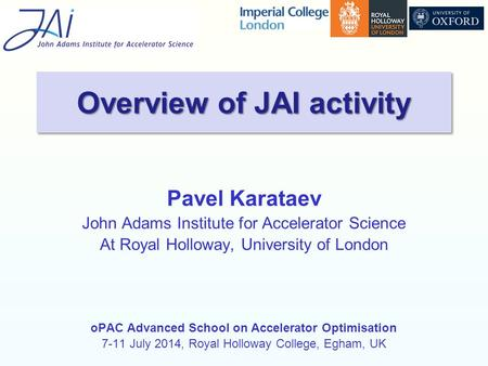 Pavel Karataev John Adams Institute for Accelerator Science At Royal Holloway, University of London oPAC Advanced School on Accelerator Optimisation 7-11.