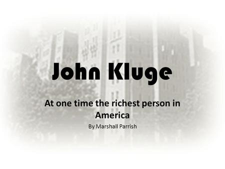 John Kluge At one time the richest person in America By Marshall Parrish.