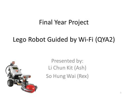 Final Year Project Lego Robot Guided by Wi-Fi (QYA2) Presented by: Li Chun Kit (Ash) So Hung Wai (Rex) 1.
