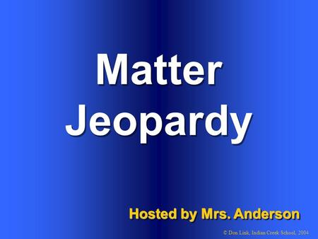 Matter Hosted by Mrs. Anderson © Don Link, Indian Creek School, 2004 Jeopardy.