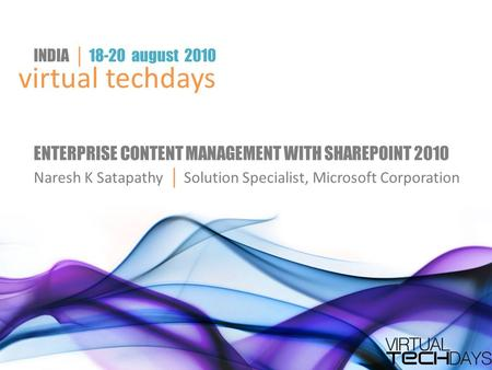 Virtual techdays INDIA │ 18-20 august 2010 ENTERPRISE CONTENT MANAGEMENT WITH SHAREPOINT 2010 Naresh K Satapathy │ Solution Specialist, Microsoft Corporation.