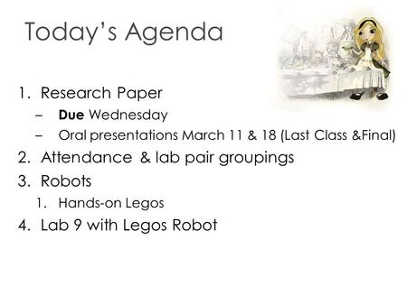 Today's Agenda 1.Research Paper – Due Wednesday –Oral presentations March 11 & 18 (Last Class &Final) 2.Attendance & lab pair groupings 3.Robots 1.Hands-on.