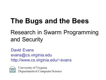 David Evans  The Bugs and the Bees Research in Swarm Programming and Security University of Virginia.