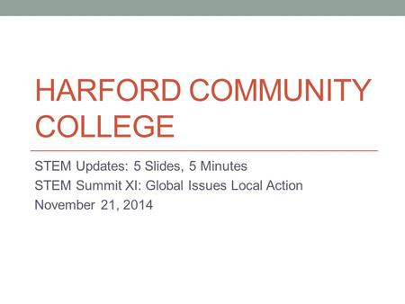 HARFORD COMMUNITY COLLEGE STEM Updates: 5 Slides, 5 Minutes STEM Summit XI: Global Issues Local Action November 21, 2014.