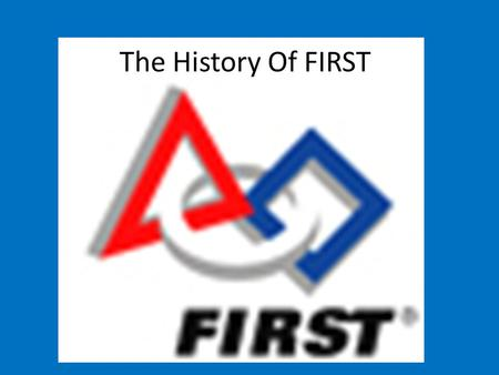 The History Of FIRST. In the Beginning The organization was started in 1992, by Dean Kamen. (Inventor of the Segway) Dean started with a small robotics.
