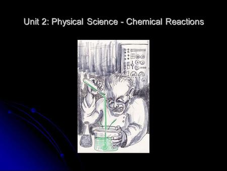 "Unit 2: Physical Science - Chemical Reactions. What the heck is ""Chemistry"" anyway? The study of the composition, structure, and properties of matter."
