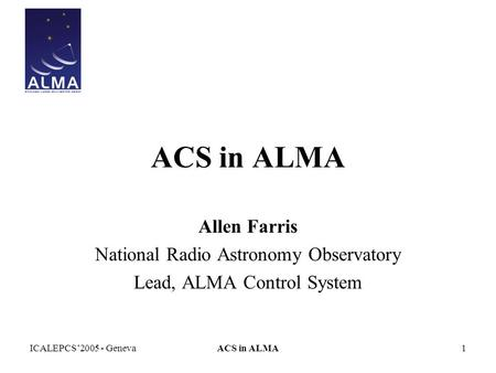ICALEPCS'2005 - GenevaACS in ALMA1 Allen Farris National Radio Astronomy Observatory Lead, ALMA Control System.