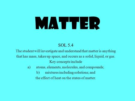 Matter SOL 5.4 The student will investigate and understand that matter is anything that has mass, takes up space, and occurs as a solid, liquid, or gas.