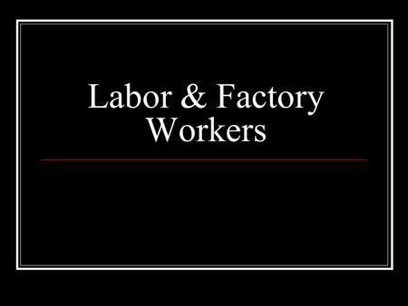 Labor & Factory Workers. The Bitter Cry of the Children Silently read and complete the section in your notes.