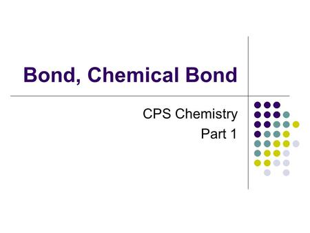 Bond, Chemical Bond CPS Chemistry Part 1. What is bond? A chemical bond is an attractive force between atoms that connects them together. This attractive.