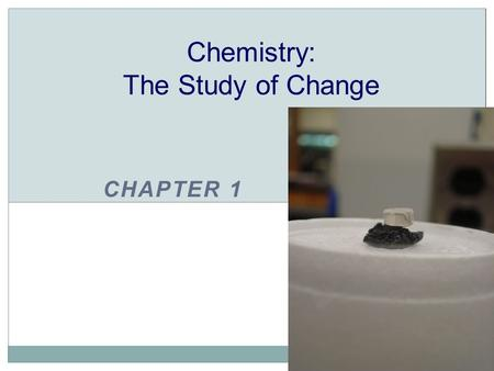CHAPTER 1 Chemistry: The Study of Change. CHEMISTRY The study of matter and the changes it undergoes.