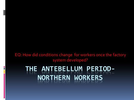 EQ: How did conditions change for workers once the factory system developed?