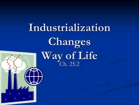 Industrialization Changes Way of Life Ch. 25.2. The factory system changed the way people lived, worked, and introduced a variety of problems for society.