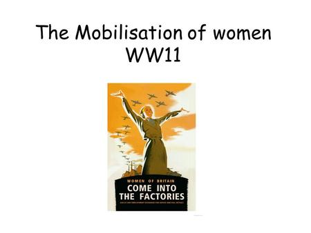 The Mobilisation of women WW11. WW11 From late 1941 women, unless they were pregnant or had small children, were sent to work in industry or Auxiliary.