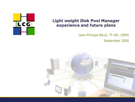 Light weight Disk Pool Manager experience and future plans Jean-Philippe Baud, IT-GD, CERN September 2005.