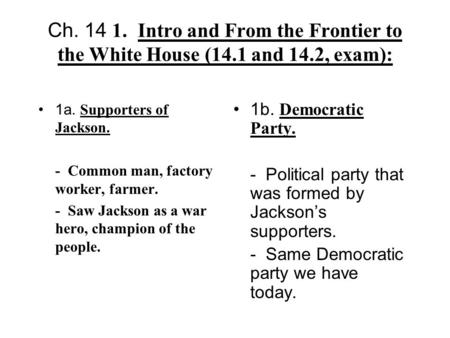 Ch. 14 1.Intro and From the Frontier to the White House (14.1 and 14.2, exam): 1a. Supporters of Jackson. - Common man, factory worker, farmer. - Saw Jackson.