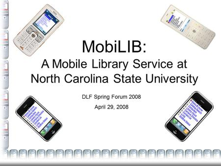 MobiLIB: A Mobile Library Service at North Carolina State University DLF Spring Forum 2008 April 29, 2008.