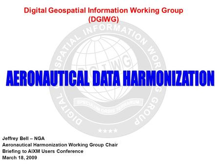 UNCLASSIFIED 1 Digital Geospatial Information Working Group (DGIWG) Jeffrey Bell – NGA Aeronautical Harmonization Working Group Chair Briefing to AIXM.