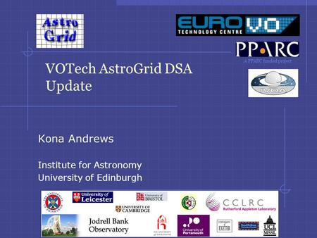 A PPARC funded project VOTech AstroGrid DSA Update Kona Andrews Institute for Astronomy University of Edinburgh.