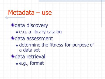 Metadata – use data discovery e.g. a library catalog data assessment determine the fitness-for-purpose of a data set data retrieval e.g., format.