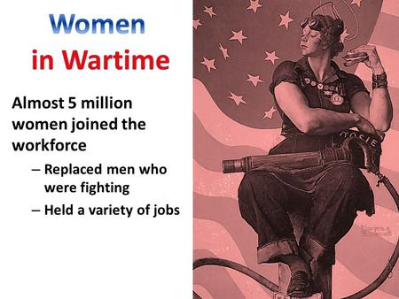 Almost 5 million women joined the workforce – Replaced men who were fighting – Held a variety of jobs.
