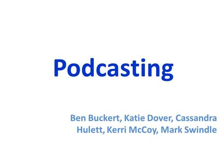 Podcasting Ben Buckert, Katie Dover, Cassandra Hulett, Kerri McCoy, Mark Swindle.