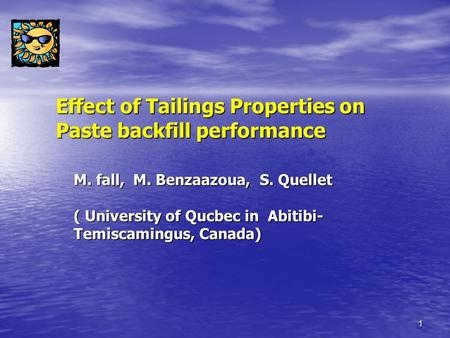 1 Effect of Tailings Properties on Paste backfill performance M. fall, M. Benzaazoua, S. Quellet ( University of Qucbec in Abitibi- Temiscamingus, Canada)