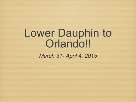 Lower Dauphin to Orlando!! March 31- April 4, 2015.