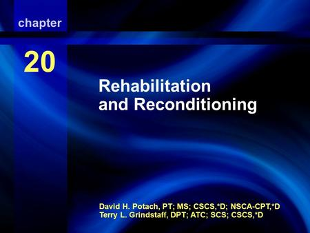 Rehabilitation and Reconditioning David H. Potach, PT; MS; CSCS,*D; NSCA-CPT,*D Terry L. Grindstaff, DPT; ATC; SCS; CSCS,*D chapter 20 Rehabilitation and.