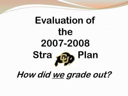 Evaluation of the 2007-2008 Strategic Plan How did we grade out?