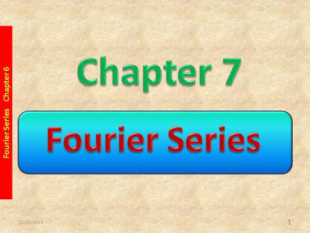 11/20/2015 Fourier Series Chapter 6 1. 11/20/2015 Fourier Series Chapter 6 2.