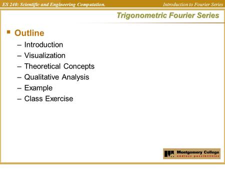 ES 240: Scientific and Engineering Computation. Introduction to Fourier Series Trigonometric Fourier Series  Outline –Introduction –Visualization –Theoretical.