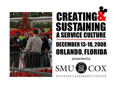CREATING & SUSTAINING A SERVICE CULTURE DECEMBER 13-18, 2008 ORLANDO, FLORIDA presented by.